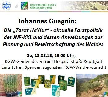 """Johannes Guagnin: Die """"Torat HaYiur"""" - aktuelle Forstpolitik des JNF-KKL und dessen Anweisungen zur Planung und Bewirtschaftung des Waldes. Sonntag, 18.08.2013, 18.00 Uhr, IRGW-Gemeindezentrum Hospitalstraße/Stuttgart"""