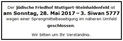 Der jüdische Friedhof Stuttgart-Steinhaldenfeld ist am Sonntag, 28. Mai 2017 - 3. Siwan 5777 wegen einer Sprengmittelbeseitigung im näheren Umfeld geschlossen. Wir bitten um Ihr Verständnis.
