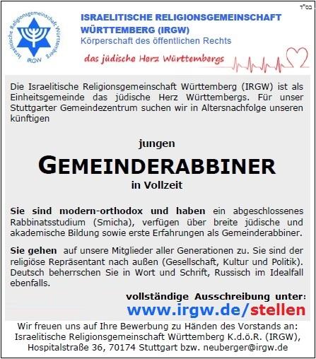 Die Israelitische Religionsgemeinschaft Württemberg (IRGW) ist als Einheitsgemeinde das jüdische Herz Württembergs. Für unser Stuttgarter Gemeindezentrum suchen wir in Altersnachfolge unseren künftigen jungen GEMEINDERABBINER in Vollzeit. Sie sind modern-orthodox und haben ein abgeschlossenes Rabbinatsstudium (Smicha), verfügen über breite jüdische und akademische Bildung sowie erste Erfahrungen als Gemeinderabbiner. Sie gehen auf unsere Mitglieder aller Generationen zu. Sie sind der religiöse Repräsentant nach außen (Gesellschaft, Kultur und Politik). Deutsch beherrschen Sie in Wort und Schrift, Russisch im Idealfall ebenfalls. Sie akzeptieren unsere Mitglieder, ob orthodox oder liberal, ob deutschsprachig oder aus der GUS stammend und pflegen einen kooperativen Führungsstil. Ihnen als unserem künftigen Gemeinderabbiner bieten wir neben einem interessanten und anspruchsvollen Tätigkeitsfeld, das auch Raum für Eigeninitiative bietet, ein angemessenes Gehalt. Ihrer Familie bieten wir als siebtgrößte Gemeinde in der Bundesrepublik eine Kindertagesstätte (Alter 1/2 bis 6 Jahre), Grundschule, Religionsschule, Jugendzentrum, Mischpacha Club und vieles mehr. Ihre Fragen werden vertraulich von Michael Kashi, Vorstandsmitglied der IRGW unter Mob. 0049 179 6950 921 beantwortet. Wir freuen uns auf Ihre Bewerbung zu Händen des Vorstands an: Israelitische Religionsgemeinschaft Württemberg K.d.ö.R. (IRGW), Hospitalstraße 36, 70174 Stuttgart bzw. neuberger@irgw.de