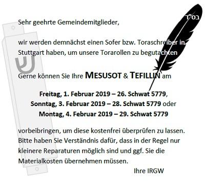 Sehr geehrte Gemeindemitglieder, wir werden demnächst einen Sofer bzw. Tora-schreiber in Stuttgart haben, um unsere Torarollen zu begutachten. Gerne können Sie Ihre MESUSOT & TFILLIN am Freitag, 1. Februar 2019 – 26. Schwat 5779, Sonntag, 3. Februar 2019 – 28. Schwat 5779 oder Montag, 4. Februar 2019 – 29. Schwat 5779 vorbeibringen, um diese kostenfrei überprüfen zu lassen. Bitte haben Sie Verständnis dafür, dass in der Regel nur eine Überprüfung und keine Reparatur möglich sein wird. Ihre IRGW