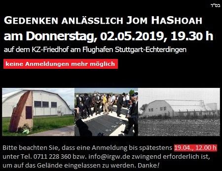 GEDENKEN ANLÄSSLICH JOM HASHOAH am Donnerstag, 02.04.2019, 19.30 h auf dem KZ-Friedhof am Flughafen Stuttgart-Echterdingen Bitte beachten Sie, dass eine Anmeldung bis spätestens 19.04.2019, 12. 00 h mit Name, Vorname, Geburtsdatum, Staatsangehörigkeit und Ausweisnummer unter Tel. 0711 228 360 bzw. info@irgw.de zwingend erforderlich ist. Wer nicht rechtzeitig angemeldet ist, wird das Gelände der US Army Airfield leider nicht betreten können. Wenn Sie mit dem Privat-Pkw anreisen, teilen Sie uns bitte Autotyp, Farbe und Kennzeichen ebenfalls bis 19.04.2019 mit.
