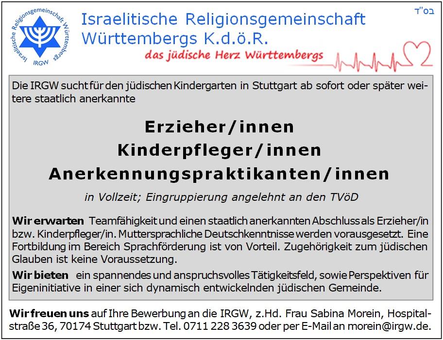Die IRGW sucht für den jüdischen Kindergarten in Stuttgart ab sofort oder später weitere staatlich anerkannte Erzieher/innen - Kinderpfleger/innen - Anerkennungspraktikanten/innen in Vollzeit; Eingruppierung angelehnt an den TVöD. Wir erwarten Teamfähigkeit und einen staatlich anerkannten Abschluss als Erzieher/in bzw. Kinderpfleger/in. Muttersprachliche Deutschkenntnisse werden vorausgesetzt. Eine Fortbildung im Bereich Sprachförderung ist von Vorteil. Zugehörigkeit zum jüdischen Glauben ist keine Voraussetzung. Wir bieten ein spannendes und anspruchsvolles Tätigkeitsfeld, sowie Perspektiven für Eigeninitiative in einer sich dynamisch entwickelnden jüdischen Gemeinde. Wir freuen uns auf Ihre Bewerbung an die IRGW, z.Hd. Frau Sabina Morein, Hospital¬straße 36, 70174 Stuttgart bzw. Tel. 0711 228 3639 oder per E-Mail an morein@irgw.de.