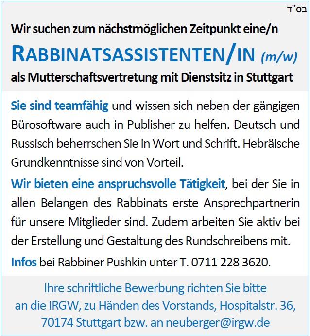 Wir suchen zum nächstmöglichen Zeitpunkt eine/n RABBINATSASSISTENTEN/IN (m/w) als Mutterschaftsvertretung mit Dienstsitz in Stuttgart - Sie sind teamfähig und wissen sich neben der gängigen Bürosoftware auch in InDesign zu helfen. Deutsch und Russisch beherrschen Sie in Wort und Schrift. Hebräische Grundkenntnisse sind von Vorteil. Wir bieten eine anspruchsvolle Tätigkeit, bei der Sie in allen Belangen des Rabbinats erste Ansprechpartnerin für unsere Mitglieder sind. Zudem arbeiten Sie aktiv bei der Erstellung und Gestaltung des Rundschreibens mit. Infos bei Rabbiner Pushkin unter T. 0711 228 3620. Ihre schriftliche Bewerbung richten Sie bitte an die IRGW, zu Händen des Vorstands, Hospitalstr. 36, 70174 Stuttgart bzw. an neuberger@irgw.de