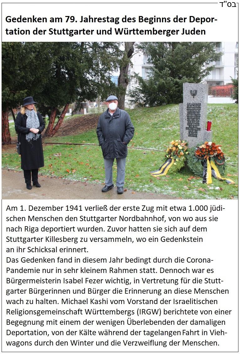 Gedenken am 79. Jahrestag des Beginns der Deportation der Stuttgarter und Württemberger Juden - Am 1. Dezember 1941 verließ der erste Zug mit etwa 1.000 jüdischen Menschen den Stuttgarter Nordbahnhof, von wo aus sie nach Riga deportiert wurden. Zuvor hatten sie sich auf dem Stuttgarter Killesberg zu versammeln, wo ein Gedenkstein an ihr Schicksal erinnert. Das Gedenken fand in diesem Jahr bedingt durch die Corona-Pandemie nur in sehr kleinem Rahmen statt. Dennoch war es Bürgermeisterin Isabel Fezer wichtig, in Vertretung für die Stuttgarter Bürgerinnen und Bürger die Erinnerung an diese Menschen wach zu halten. Michael Kashi vom Vorstand der Israelitischen Religionsgemeinschaft Württembergs (IRGW) berichtete von einer Begegnung mit einem der wenigen Überlebenden der damaligen Deportation, von der Kälte während der tagelangen fahrt in Viehwagons durch den Winter und die Verzweiflung der Menschen.