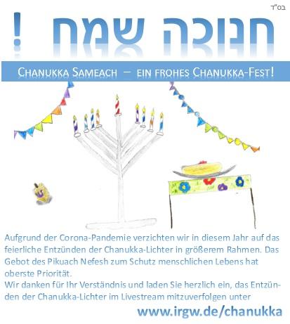 Chanukka Sameach - ein frohes Chanukka-Fest! >>> Aufgrund der Corona-Pandemie verzichten wir in diesem Jahr auf das feierliche Entzünden der Chanukka-Lichter in größerem Rahmen. Das Gebot des Pikuach Nefesh zum Schutz menschlichen Lebens hat oberste Priorität. Wir danken für Ihr Verständnis und laden Sie herzlich ein, das Entzün-den der Chanukka-Lichter im Livestream mitzuverfolgen unter www.irgw.de/chanukka
