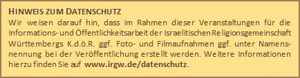 HINWEIS ZUM DATENSCHUTZWir weisen darauf hin, dass im Rahmen dieser Veranstaltungen für die Informations- und Öffentlichkeitsarbeit der Israelitischen Religionsgemeinschaft Württembergs K.d.ö.R. ggf. Foto- und Filmaufnahmen ggf. unter Namensnennung bei der Veröffentlichung erstellt werden. Weitere Informationen hierzu finden Sie auf www.irgw.de/datenschutz.